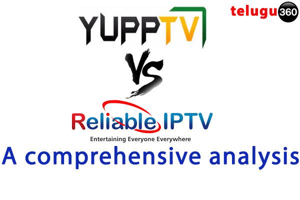 Yupp TV vs. Reliable IPTV -- A comprehensive analysis